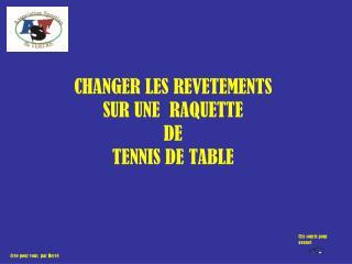 CHANGER LES REVETEMENTS  SUR UNE  RAQUETTE DE TENNIS DE TABLE