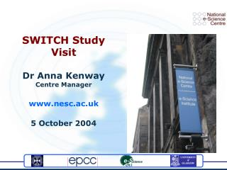 SWITCH Study Visit Dr Anna Kenway Centre Manager nesc.ac.uk 5 October 2004