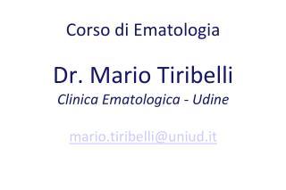 Corso di Ematologia Dr. Mario Tiribelli Clinica Ematologica - Udine mario.tiribelli@uniud.it