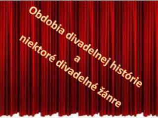 Obdobia divadelnej histórie a  niektoré divadelné  žánre