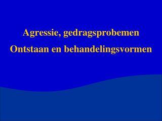 Agressie, gedragsprobemen Ontstaan en behandelingsvormen