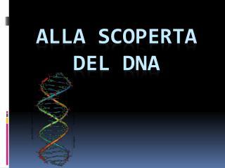 ALLA SCOPERTA DEL DNA