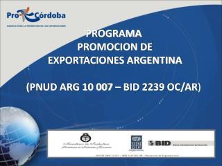 PROGRAMA  PROMOCION DE  EXPORTACIONES ARGENTINA (PNUD ARG 10 007 – BID 2239 OC/AR )