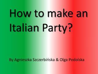 How  to make an  Italian  Party? By Agnieszka Szczerbińska & Olga Podolska