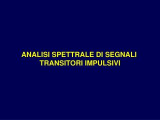 ANALISI SPETTRALE DI SEGNALI  TRANSITORI IMPULSIVI