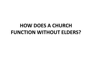 HOW DOES A CHURCH FUNCTION WITHOUT ELDERS?