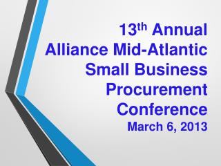 13 th  Annual  Alliance  Mid-Atlantic  Small  Business Procurement  Conference March 6, 2013