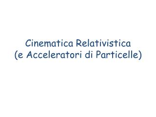 Cinematica Relativistica (e  A cceleratori di Particelle )
