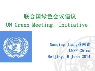 联合国绿色会议倡议 UN Green Meeting  Initiative  Nanqing Jiang 蒋南青 UNEP China  Beijing, 6 June  2014