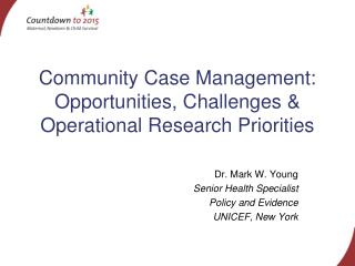Community Case Management: Opportunities, Challenges & Operational Research Priorities