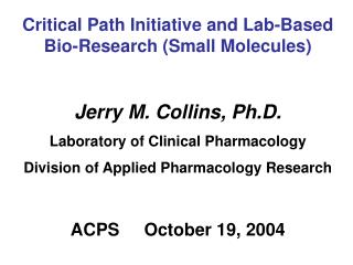 Critical Path Initiative and Lab-Based Bio-Research (Small Molecules) Jerry M. Collins, Ph.D.