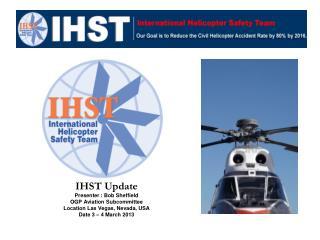 IHST Update Presenter : Bob Sheffield OGP Aviation Subcommittee  Location Las Vegas, Nevada, USA