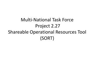 Multi-National Task Force  Project 2.27 Shareable Operational Resources Tool (SORT)