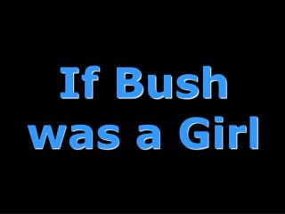 If Bush was a Girl