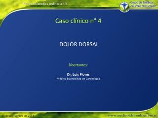 Caso clínico n° 4 DOLOR DORSAL Disertantes : Dr.  Luis Flores Médico  Especialista en  Cardiología