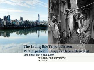 The Intangible Taipei:  Citizen Participation in Taipei's Urban Renewal 台北市都市更新中的公眾參與