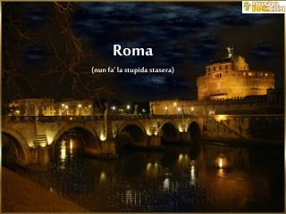 Roma (nun fa� la stupida stasera)