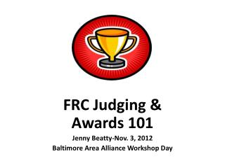 FRC Judging & Awards 101   Jenny Beatty-Nov. 3, 2012 Baltimore Area Alliance Workshop Day