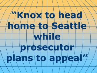 """""""Knox to head home to Seattle while prosecutor plans to appeal"""""""