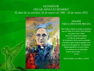MONSEÑOR OSCAR ARNULFO ROMERO 32 años de su martirio: 24 de marzo de 1980 – 24 de marzo 2012