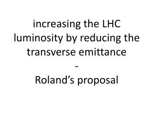 i ncreasing the LHC luminosity by reducing the transverse  emittance -  Roland's proposal