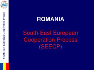 ROMANIA South-East European Cooperation Process (SEECP)