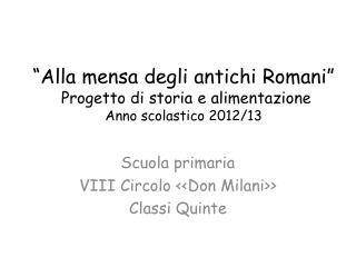 """""""Alla mensa degli antichi Romani""""  Progetto di storia e alimentazione Anno scolastico 2012/13"""