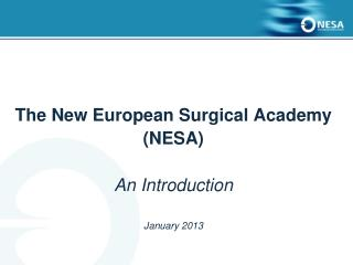 The New European Surgical Academy (NESA) An Introduction January 2013