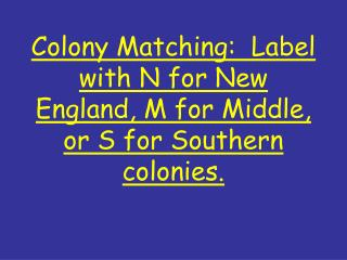 Colony Matching:  Label with N for New England, M for Middle, or S for Southern colonies.