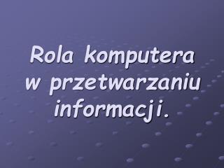 Rola komputera w przetwarzaniu informacji.