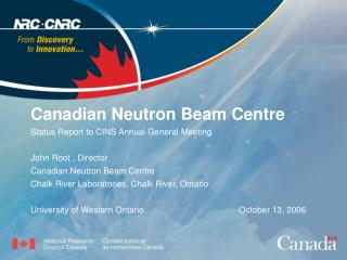 Canadian Neutron Beam Centre Status Report to CINS Annual General Meeting  John Root , Director