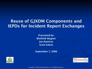 Reuse of GJXDM Components and IEPDs for Incident Report Exchanges  Presented by: Winfield Wagner Joe Ramirez Scott Edson