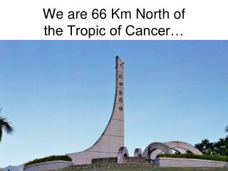 We are 66 Km North of the Tropic of Cancer…