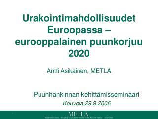 Urakointimahdollisuudet Euroopassa –eurooppalainen puunkorjuu 2020 Antti Asikainen, METLA