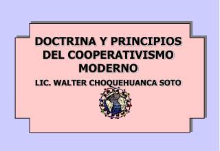 DOCTRINA Y PRINCIPIOS DEL COOPERATIVISMO MODERNO LIC. WALTER CHOQUEHUANCA SOTO