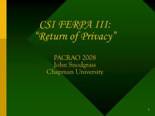 CSI FERPA III:  Return of Privacy     PACRAO 2008 John Snodgrass Chapman University