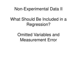 Non-Experimental Data II  What Should Be Included in a Regression  Omitted Variables and Measurement Error