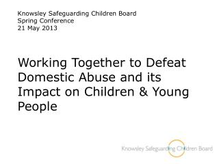 Knowsley Safeguarding Children Board Spring Conference  21 May 2013