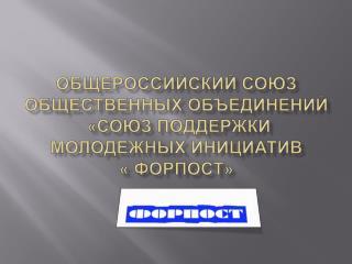 ОБЩЕРОССИЙСКИЙ СОЮЗ ОБЩЕСТВЕННЫХ ОБЪЕДИНЕНИЙ  «СОЮЗ ПОДДЕРЖКИ МОЛОДЕЖНЫХ  ИНИЦИАТИв « ФОРПОСТ»