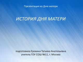 Презентация ко Дню матери ИСТОРИЯ ДНЯ МАТЕРИ подготовила Ерохина Татьяна Анатольевна