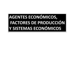 AGENTES ECONÓMICOS,  FACTORES DE PRODUCCIÓN Y SISTEMAS ECONÓMICOS
