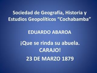 """Sociedad de Geografía, Historia y Estudios Geopolíticos """"Cochabamba"""" EDUARDO  ABAROA"""