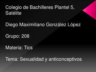 Colegio de Bachilleres Plantel 5, Satélite Diego Maximiliano González López Grupo: 208