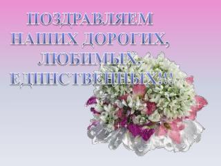 ПОЗДРАВЛЯЕМ  НАШИХ ДОРОГИХ,  ЛЮБИМЫХ,  ЕДИНСТВЕННЫХ!!!