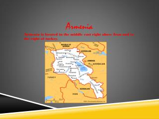 Armenia Armenia is located in the middle east right above Iran and to the right of turkey.