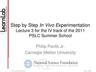 Step by Step  In Vivo E xperimentation Lecture 3 for the IV track of the 2011 PSLC Summer School