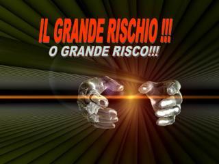 IL GRANDE RISCHIO !!!