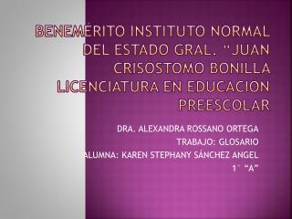 """DRA. ALEXANDRA ROSSANO ORTEGA TRABAJO: GLOSARIO ALUMNA: KAREN STEPHANY SÁNCHEZ ANGEL 1° """"A"""""""