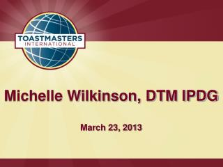 Michelle Wilkinson, DTM IPDG March 23, 2013