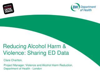Reducing Alcohol Harm & Violence: Sharing ED Data